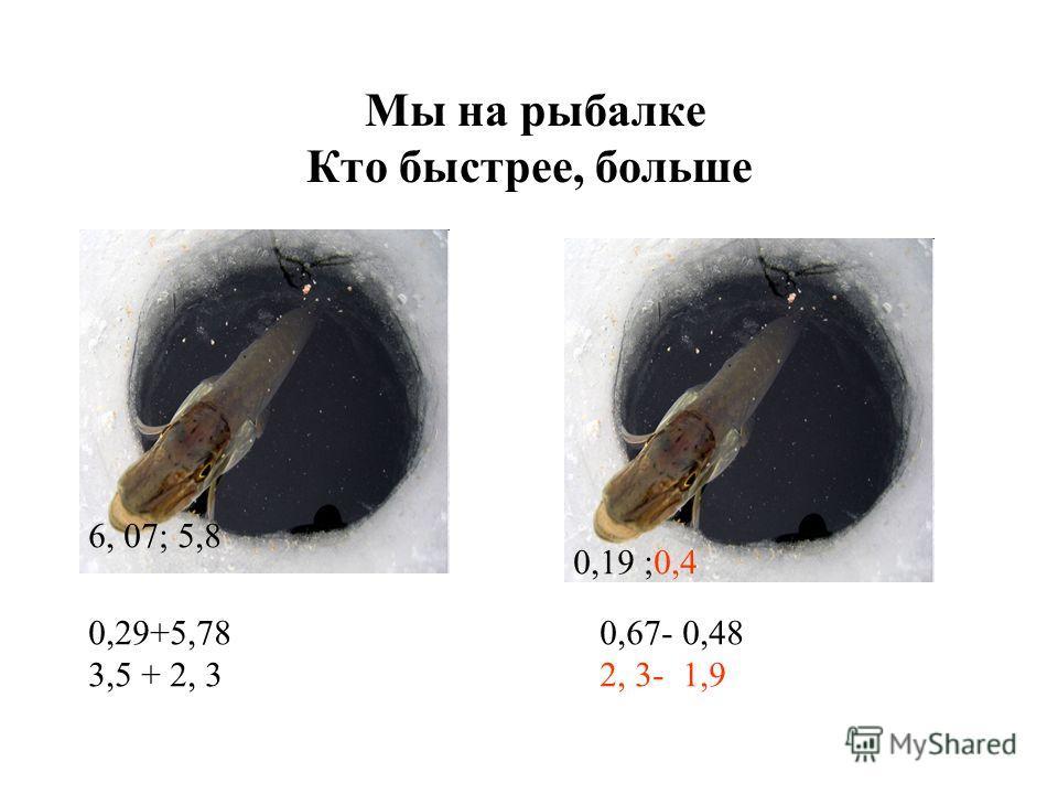Мы на рыбалке Кто быстрее, больше 0,29+5,78 3,5 + 2, 3 0,67- 0,48 2, 3- 1,9 6, 07; 5,8 0,19 ;0,4