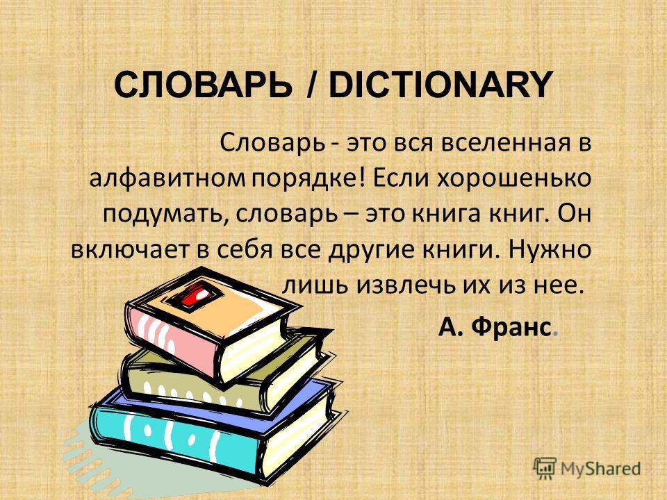 СЛОВАРЬ / DICTIONARY Словарь - это вся вселенная в алфавитном порядке! Если хорошенько подумать, словарь – это книга книг. Он включает в себя все другие книги. Нужно лишь извлечь их из нее. А. Франс.