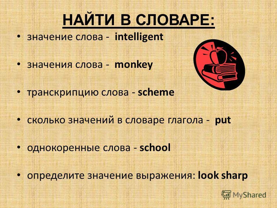 НАЙТИ В СЛОВАРЕ: значение слова - intelligent значения слова - monkey транскрипцию слова - scheme сколько значений в словаре глагола - put однокоренные слова - school определите значение выражения: look sharp