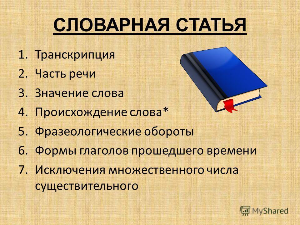 СЛОВАРНАЯ СТАТЬЯ 1.Транскрипция 2.Часть речи 3.Значение слова 4.Происхождение слова* 5.Фразеологические обороты 6.Формы глаголов прошедшего времени 7.Исключения множественного числа существительного