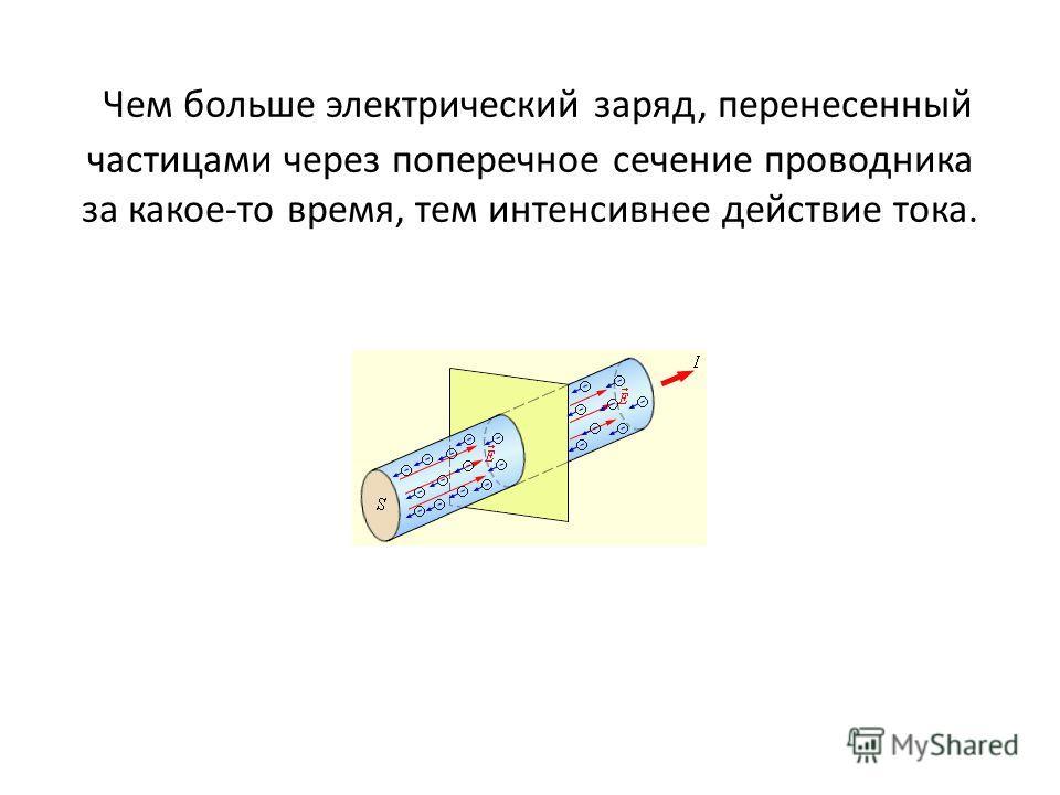 Чем больше электрический заряд, перенесенный частицами через поперечное сечение проводника за какое-то время, тем интенсивнее действие тока.
