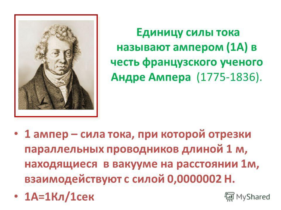 Единицу силы тока называют ампером (1А) в честь французского ученого Андре Ампера (1775-1836). 1 ампер – сила тока, при которой отрезки параллельных проводников длиной 1 м, находящиеся в вакууме на расстоянии 1м, взаимодействуют с силой 0,0000002 Н.