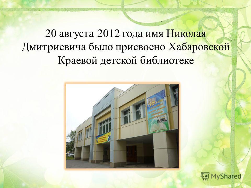 20 августа 2012 года имя Николая Дмитриевича было присвоено Хабаровской Краевой детской библиотеке