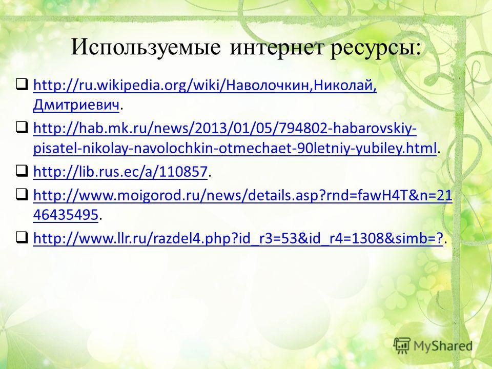Используемые интернет ресурсы: http://ru.wikipedia.org/wiki/Наволочкин,Николай, Дмитриевич. http://ru.wikipedia.org/wiki/Наволочкин,Николай, Дмитриевич http://hab.mk.ru/news/2013/01/05/794802-habarovskiy- pisatel-nikolay-navolochkin-otmechaet-90letni