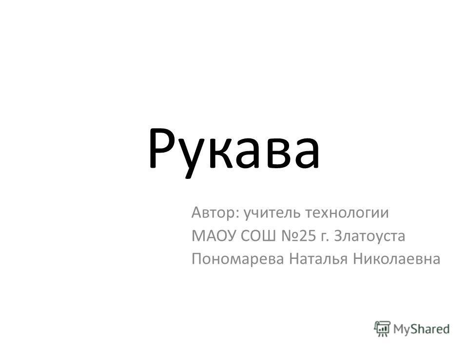 Рукава Автор: учитель технологии МАОУ СОШ 25 г. Златоуста Пономарева Наталья Николаевна
