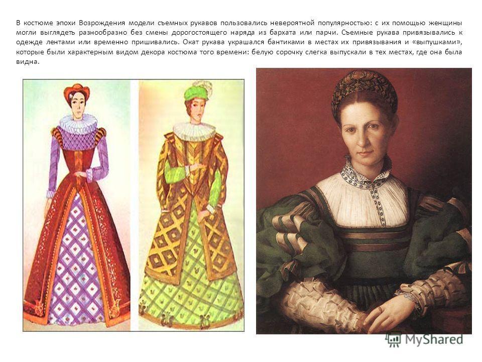 В костюме эпохи Возрождения модели съемных рукавов пользовались невероятной популярностью: с их помощью женщины могли выглядеть разнообразно без смены дорогостоящего наряда из бархата или парчи. Съемные рукава привязывались к одежде лентами или време