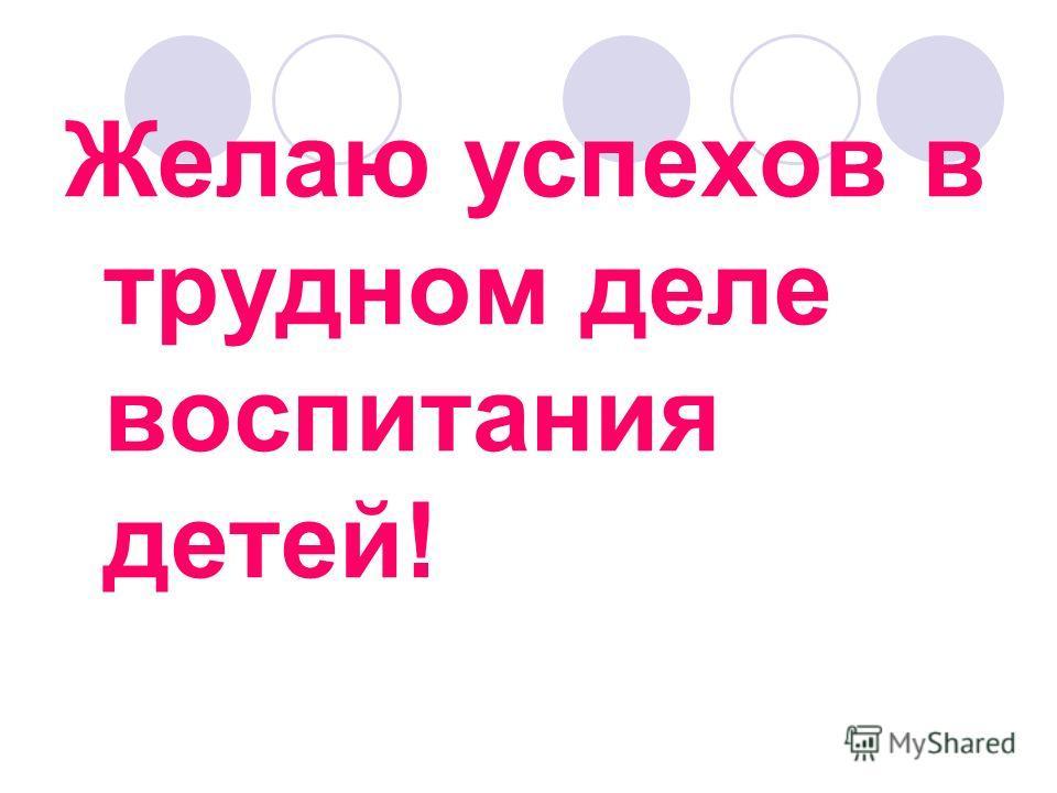 Желаю успехов в трудном деле воспитания детей!