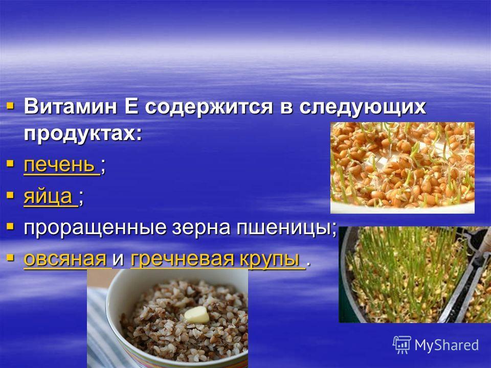 Витамин Е содержится в следующих продуктах: Витамин Е содержится в следующих продуктах: печень ; печень ; печень яйца ; яйца ; яйца проращенные зерна пшеницы; проращенные зерна пшеницы; овсяная и гречневая крупы. овсяная и гречневая крупы. овсяная гр