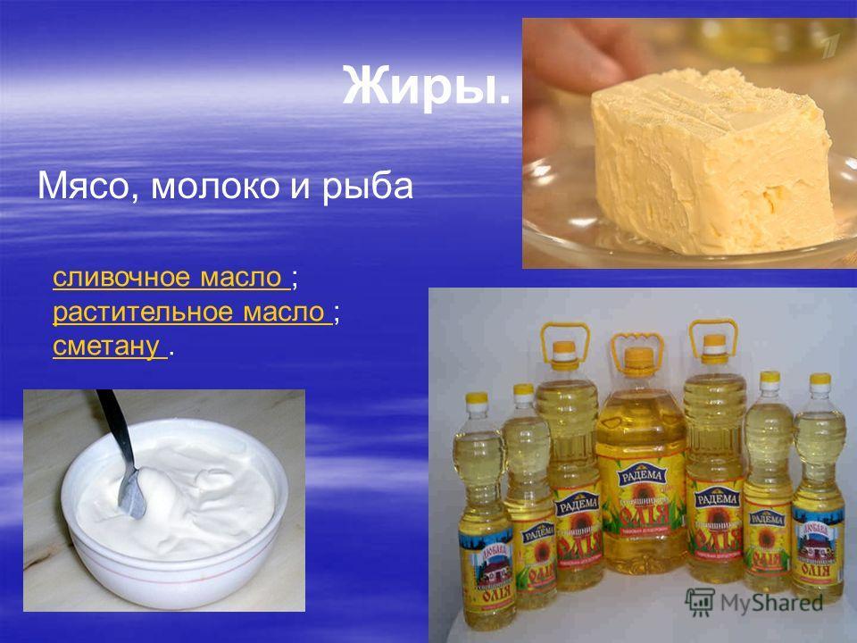Жиры. Мясо, молоко и рыба сливочное масло сливочное масло ; растительное масло растительное масло ; сметану сметану.