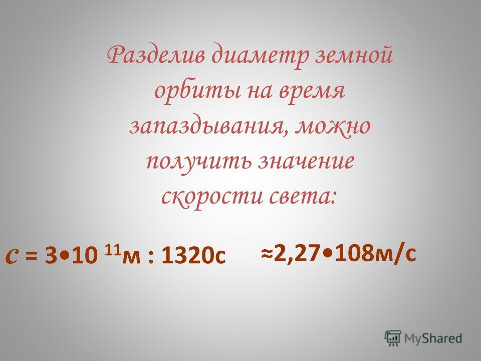 Разделив диаметр земной орбиты на время запаздывания, можно получить значение скорости света: с = 310 11 м : 1320с 2,27108м/с