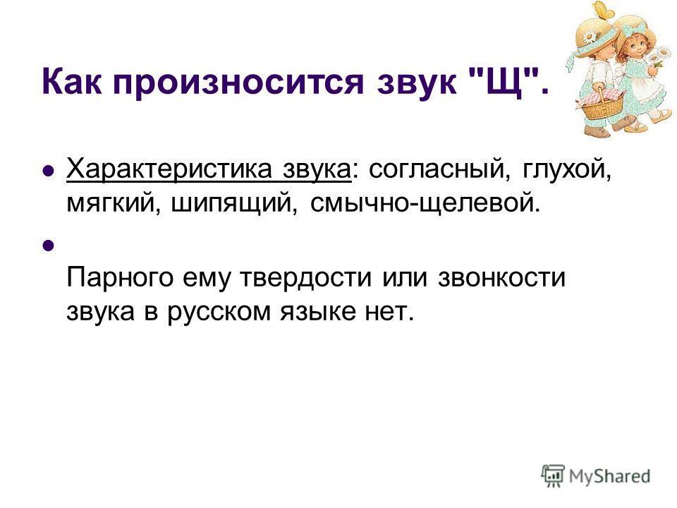 Как произносится звук Щ. Характеристика звука: согласный, глухой, мягкий, шипящий, смычно-щелевой. Парного ему твердости или звонкости звука в русском языке нет.