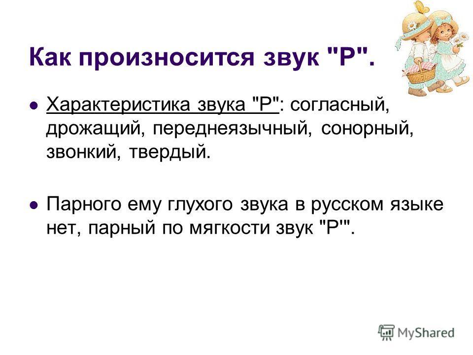 Как произносится звук Р. Характеристика звука Р: согласный, дрожащий, переднеязычный, сонорный, звонкий, твердый. Парного ему глухого звука в русском языке нет, парный по мягкости звук Р'.