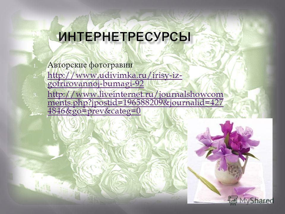 1. Авторские фотогравии 2. http://www.udivimka.ru/irisy-iz- gofrirovannoj-bumagi-92 http://www.udivimka.ru/irisy-iz- gofrirovannoj-bumagi-92 3. http://www.liveinternet.ru/journalshowcom ments.php?jpostid=196588209&journalid=427 4846&go=prev&categ=0 h