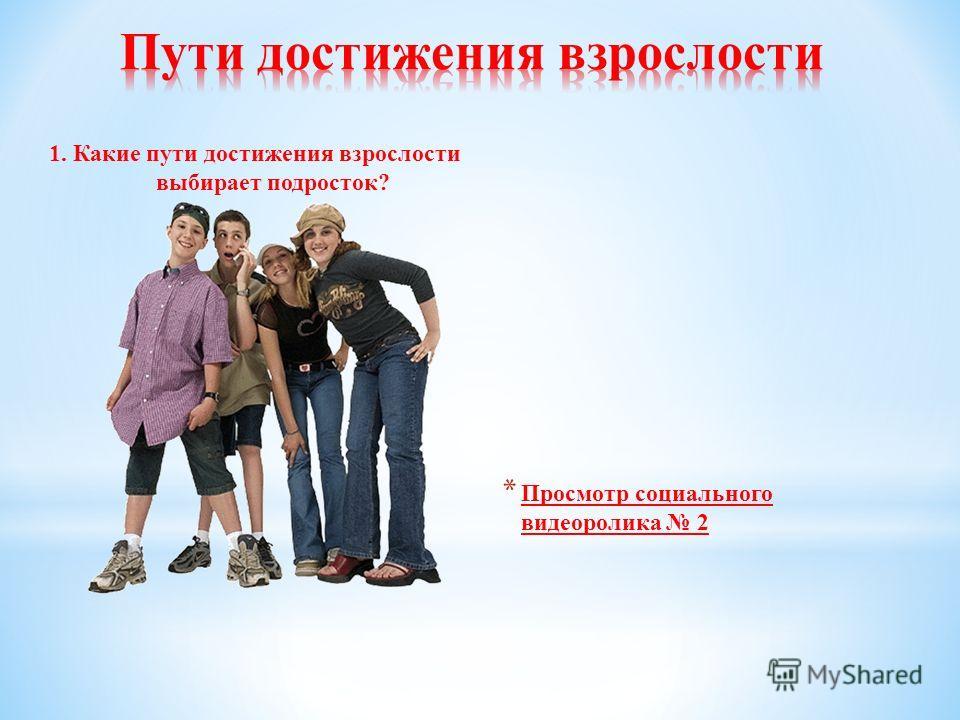 1. Какие пути достижения взрослости выбирает подросток? * Просмотр социального видеоролика 2