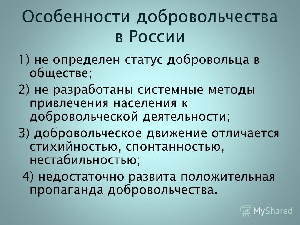 Особенности добровольчества в России 1) не определен статус добровольца в обществе; 2) не разработаны системные методы привлечения населения к добровольческой деятельности; 3) добровольческое движение отличается стихийностью, спонтанностью, нестабиль