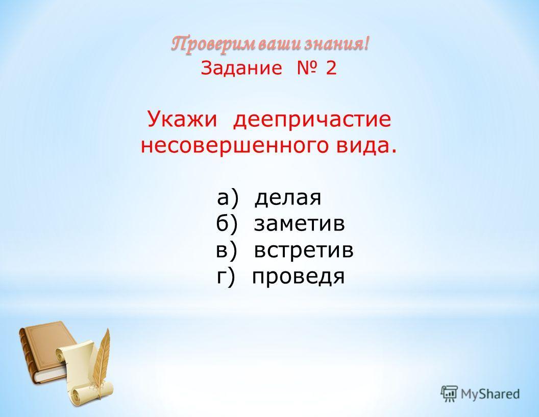 Проверим ваши знания! Задание 2 Укажи деепричастие несовершенного вида. а) делая б) заметив в) встретив г) проведя