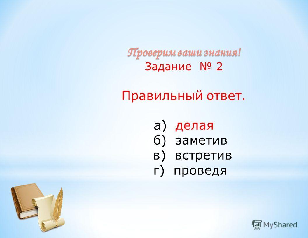 Проверим ваши знания! Задание 2 Правильный ответ. а) делая б) заметив в) встретив г) проведя