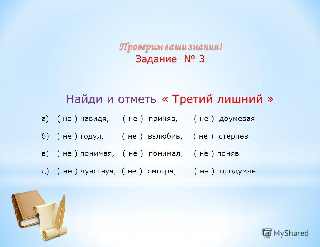 Проверим ваши знания! Задание 3 Найди и отметь « Третий лишний » а) ( не ) навидя, ( не ) приняв, ( не ) доумевая б) ( не ) годуя, ( не ) взлюбив, ( не ) стерпев в) ( не ) понимая, ( не ) понимал, ( не ) поняв д) ( не ) чувствуя, ( не ) смотря, ( не