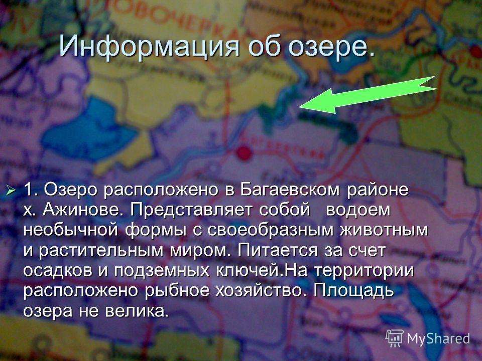 Информация об озере. 1. Озеро расположено в Багаевском районе х. Ажинове. Представляет собой водоем необычной формы с своеобразным животным и растительным миром. Питается за счет осадков и подземных ключей.На территории расположено рыбное хозяйство.