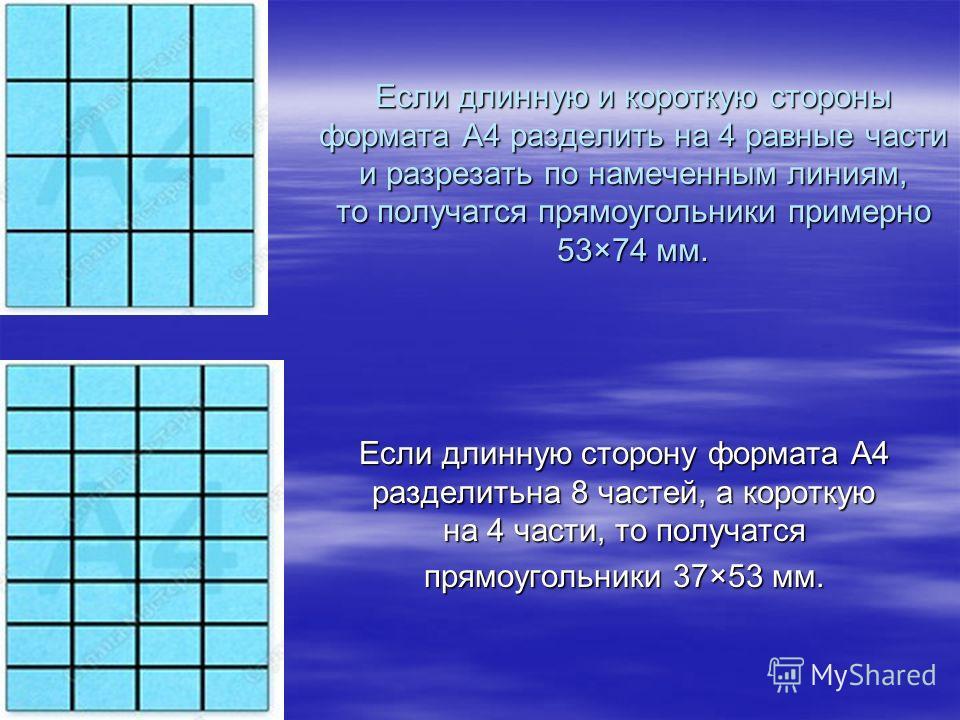 Если длинную и короткую стороны формата А4 разделить на 4 равные части и разрезать по намеченным линиям, то получатся прямоугольники примерно 53×74 мм. Если длинную сторону формата А4 разделитьна 8 частей, а короткую на 4 части, то получатся прямоуго