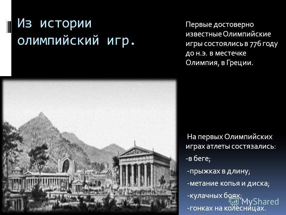 Из истории олимпийский игр. Первые достоверно известные Олимпийские игры состоялись в 776 году до н.э. в местечке Олимпия, в Греции. На первых Олимпийских играх атлеты состязались: -в беге; -прыжках в длину; -метание копья и диска; -кулачных боях; -г
