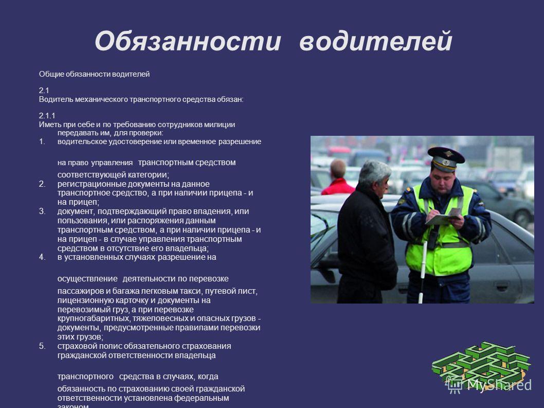 Обязанности водителей Общие обязанности водителей 2.1 Водитель механического транспортного средства обязан: 2.1.1 Иметь при себе и по требованию сотрудников милиции передавать им, для проверки: 1.водительское удостоверение или временное разрешение на