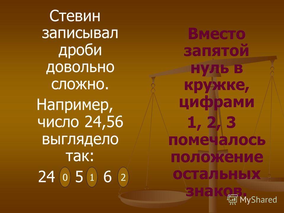 Стевин записывал дроби довольно сложно. Например, число 24,56 выглядело так: 24 5 6 Вместо запятой нуль в кружке, цифрами 1, 2, 3 помечалось положение остальных знаков. 012