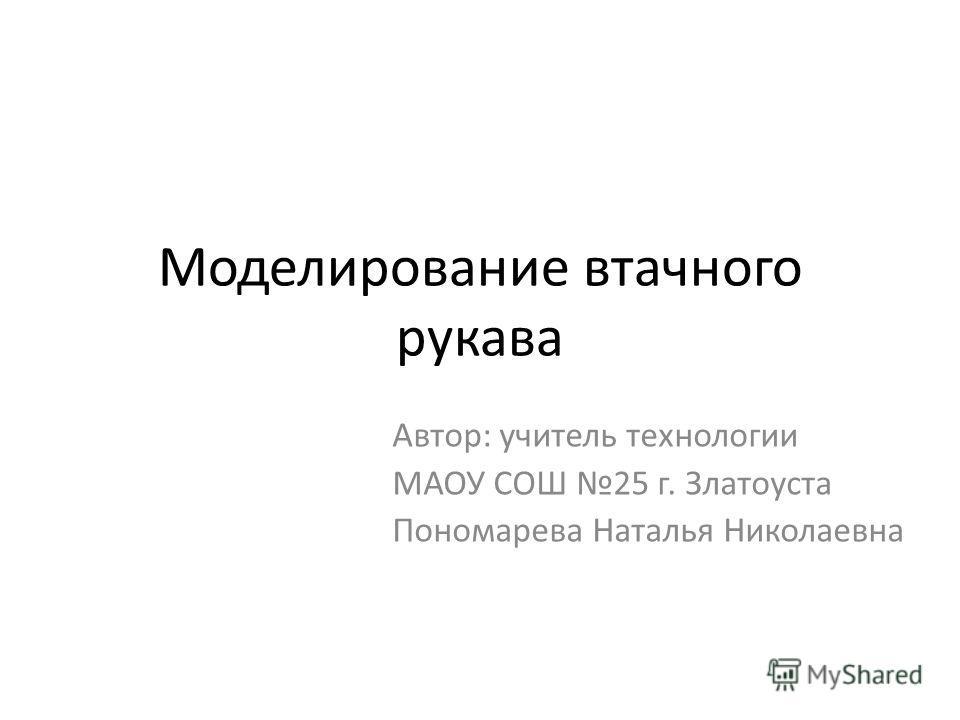 Моделирование втачного рукава Автор: учитель технологии МАОУ СОШ 25 г. Златоуста Пономарева Наталья Николаевна