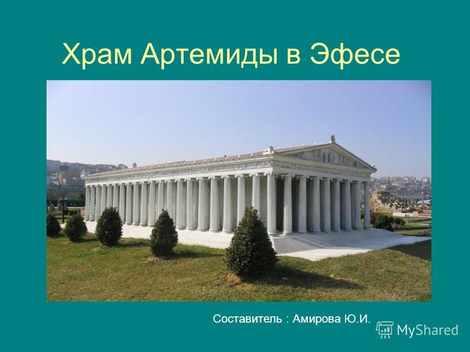 Храм Артемиды в Эфесе Составитель : Амирова Ю.И.
