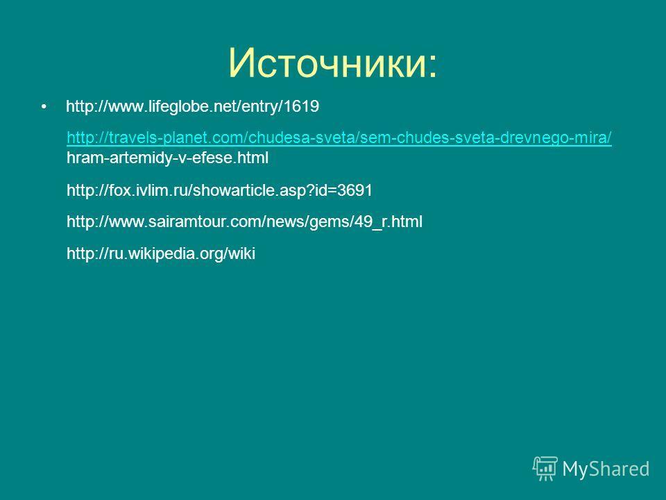 Источники: http://www.lifeglobe.net/entry/1619 http://travels-planet.com/chudesa-sveta/sem-chudes-sveta-drevnego-mira/ hram-artemidy-v-efese.html http://fox.ivlim.ru/showarticle.asp?id=3691 http://www.sairamtour.com/news/gems/49_r.html http://ru.wiki