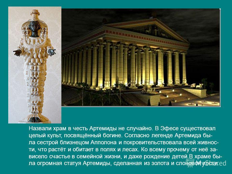 Назвали храм в честь Артемиды не случайно. В Эфесе существовал целый культ, посвящённый богине. Согласно легенде Артемида бы- ла сестрой близнецом Апполона и покровительствовала всей живнос- ти, что растёт и обитает в полях и лесах. Ко всему прочему