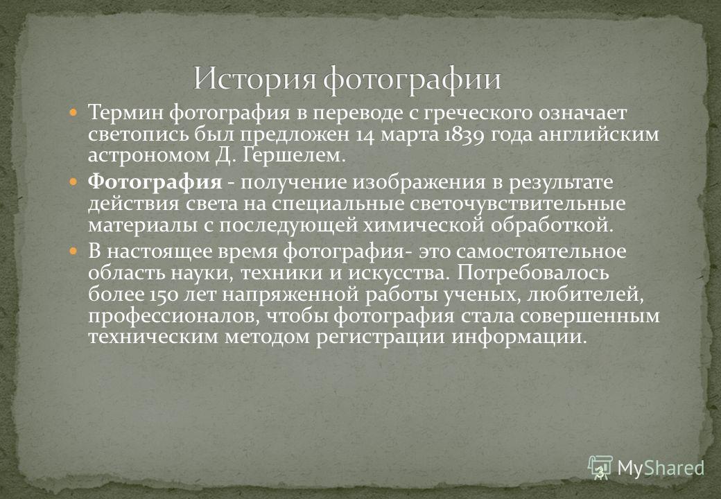 Термин фотография в переводе с греческого означает светопись был предложен 14 марта 1839 года английским астрономом Д. Гершелем. Фотография - получение изображения в результате действия света на специальные светочувствительные материалы с последующей