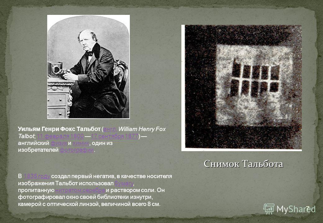 7 Снимок Тальбота Уильям Генри Фокс Тальбот (англ. William Henry Fox Talbot; 11 февраля 1800 17 сентября 1877) английский физик и химик, один из изобретателей фотографии.англ.11 февраля180017 сентября1877физикхимикфотографии В 1835 году создал первый