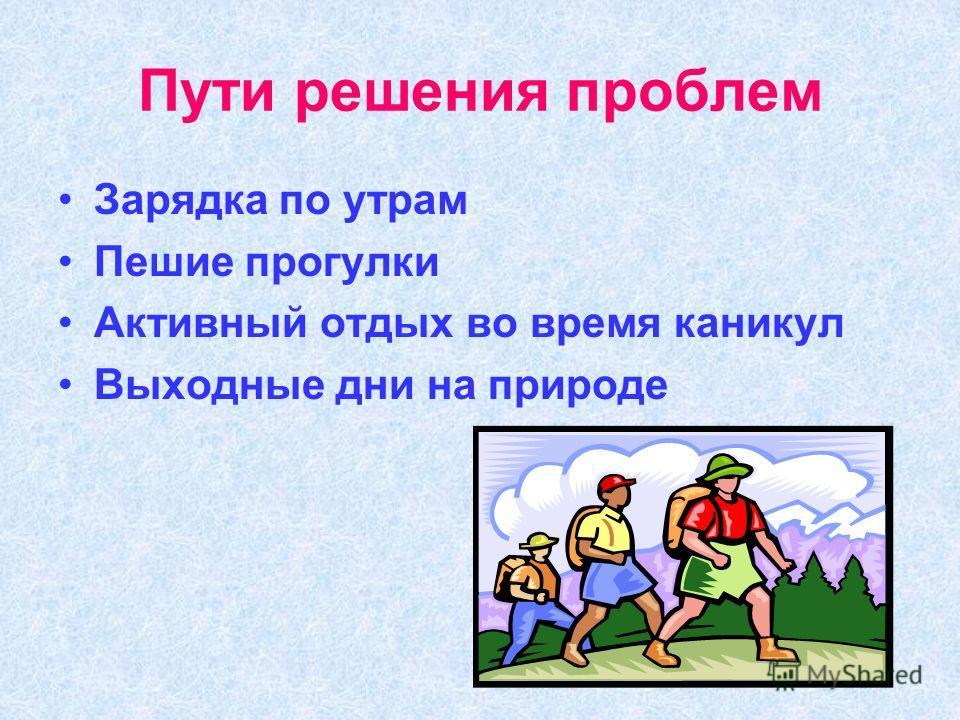 Пути решения проблем Зарядка по утрам Пешие прогулки Активный отдых во время каникул Выходные дни на природе