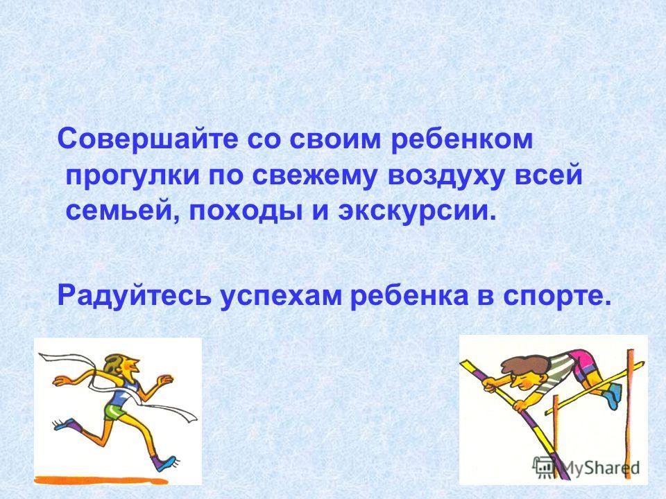 Совершайте со своим ребенком прогулки по свежему воздуху всей семьей, походы и экскурсии. Радуйтесь успехам ребенка в спорте.