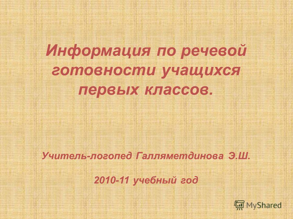 Информация по речевой готовности учащихся первых классов. Учитель-логопед Галляметдинова Э.Ш. 2010-11 учебный год