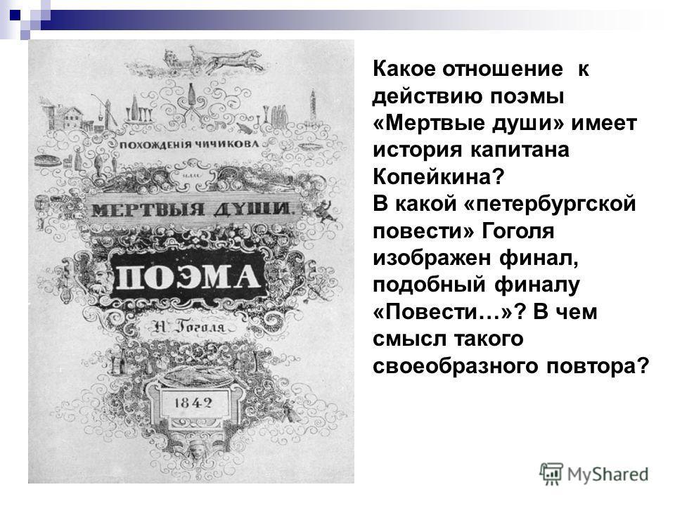 Какое отношение к действию поэмы «Мертвые души» имеет история капитана Копейкина? В какой «петербургской повести» Гоголя изображен финал, подобный финалу «Повести…»? В чем смысл такого своеобразного повтора?