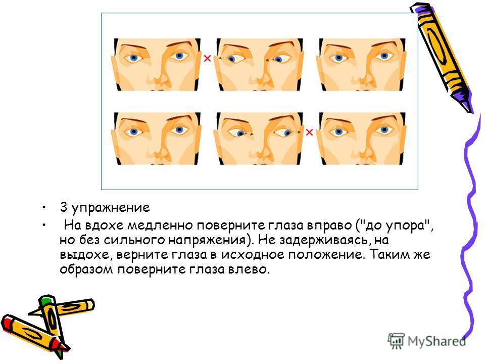 3 упражнение На вдохе медленно поверните глаза вправо (до упора, но без сильного напряжения). Не задерживаясь, на выдохе, верните глаза в исходное положение. Таким же образом поверните глаза влево.