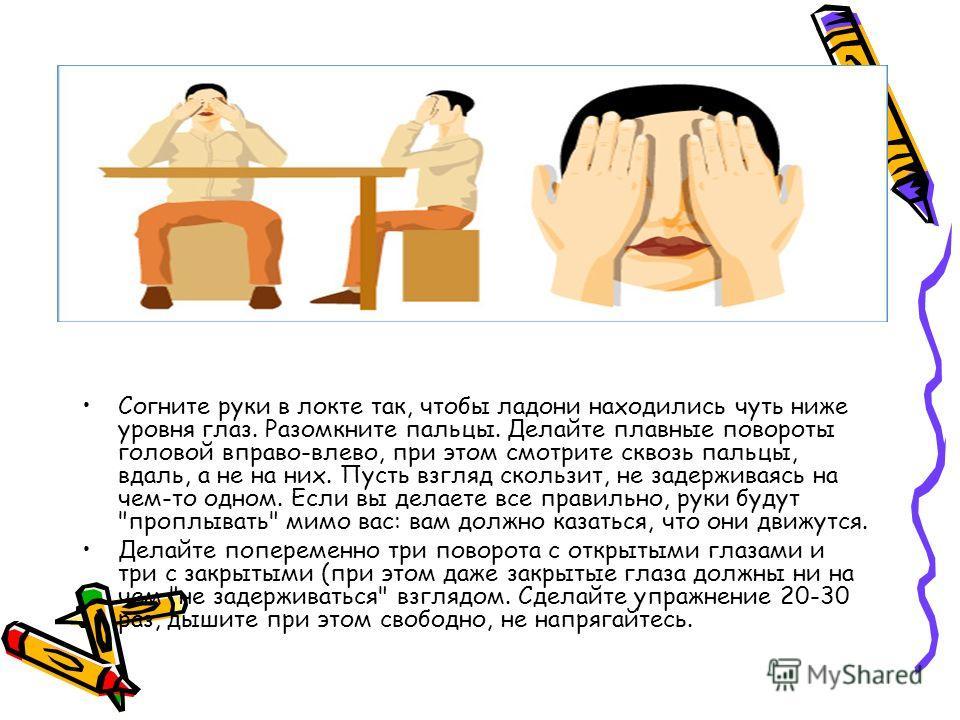 Согните руки в локте так, чтобы ладони находились чуть ниже уровня глаз. Разомкните пальцы. Делайте плавные повороты головой вправо-влево, при этом смотрите сквозь пальцы, вдаль, а не на них. Пусть взгляд скользит, не задерживаясь на чем-то одном. Ес