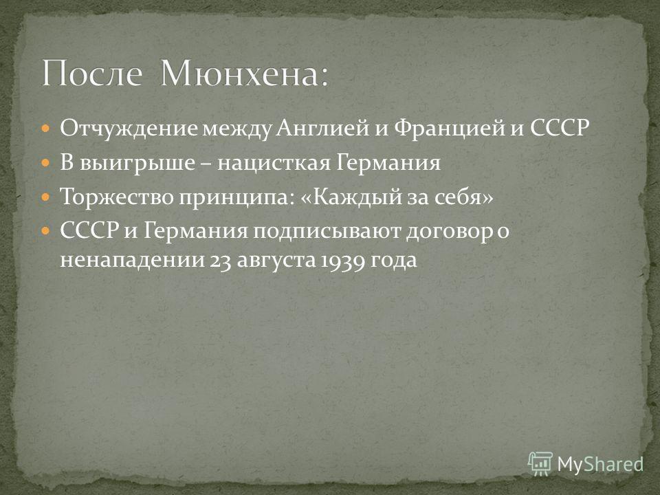Отчуждение между Англией и Францией и СССР В выигрыше – нацисткая Германия Торжество принципа: «Каждый за себя» СССР и Германия подписывают договор о ненападении 23 августа 1939 года