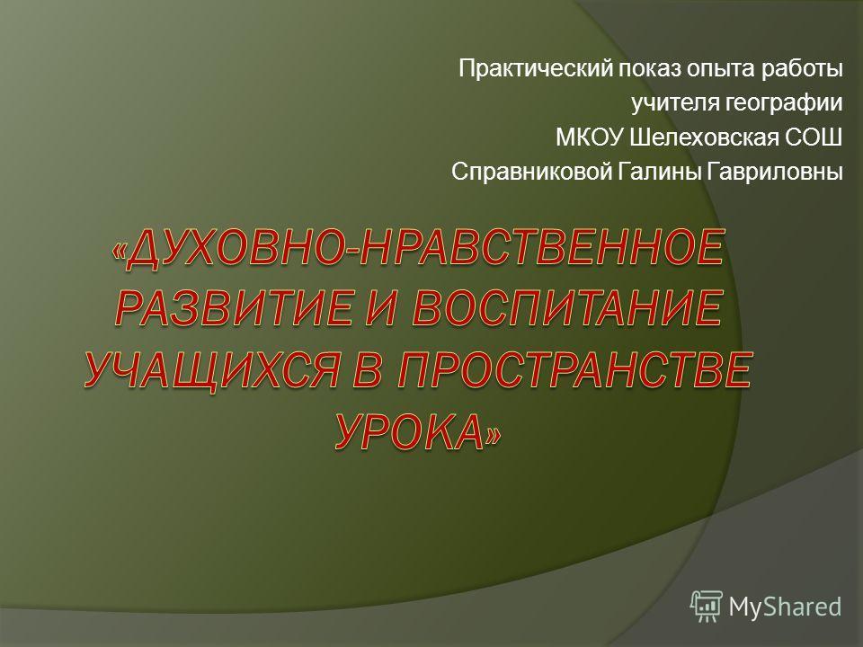 Практический показ опыта работы учителя географии МКОУ Шелеховская СОШ Справниковой Галины Гавриловны