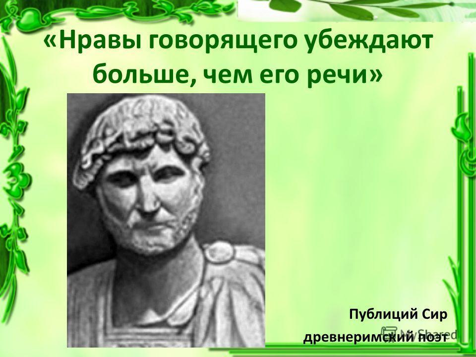 «Нравы говорящего убеждают больше, чем его речи» Публиций Сир древнеримский поэт