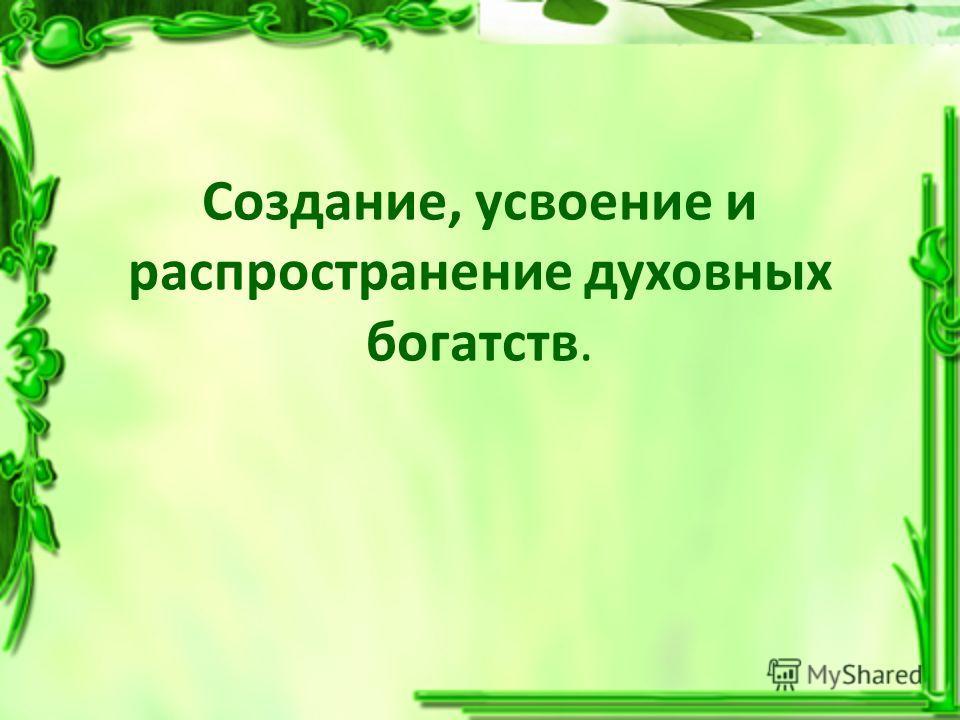 Создание, усвоение и распространение духовных богатств.