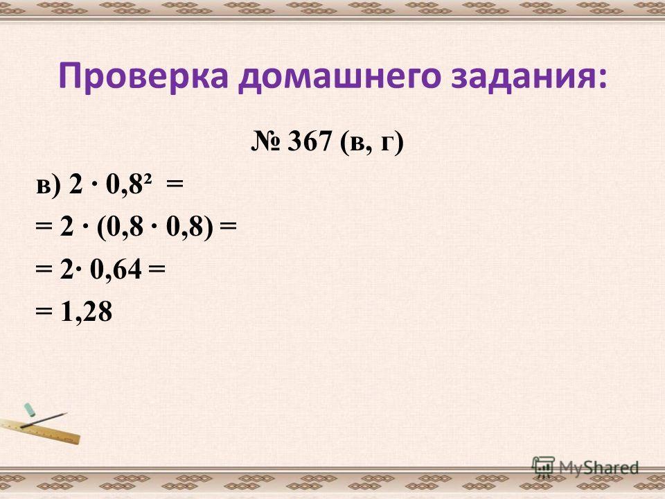 Проверка домашнего задания: 367 (в, г) в) 2 · 0,8² = = 2 · (0,8 · 0,8) = = 2· 0,64 = = 1,28