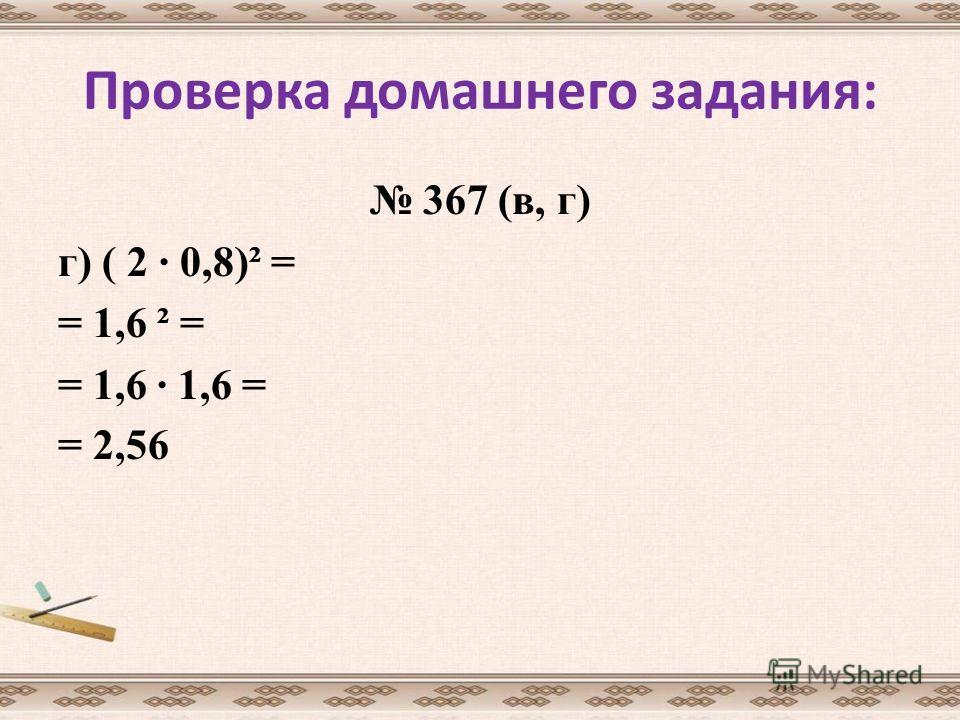 Проверка домашнего задания: 367 (в, г) г) ( 2 · 0,8)² = = 1,6 ² = = 1,6 · 1,6 = = 2,56