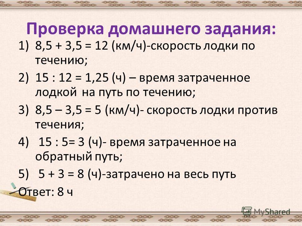 Проверка домашнего задания: 1)8,5 + 3,5 = 12 (км/ч)-скорость лодки по течению; 2)15 : 12 = 1,25 (ч) – время затраченное лодкой на путь по течению; 3)8,5 – 3,5 = 5 (км/ч)- скорость лодки против течения; 4) 15 : 5= 3 (ч)- время затраченное на обратный