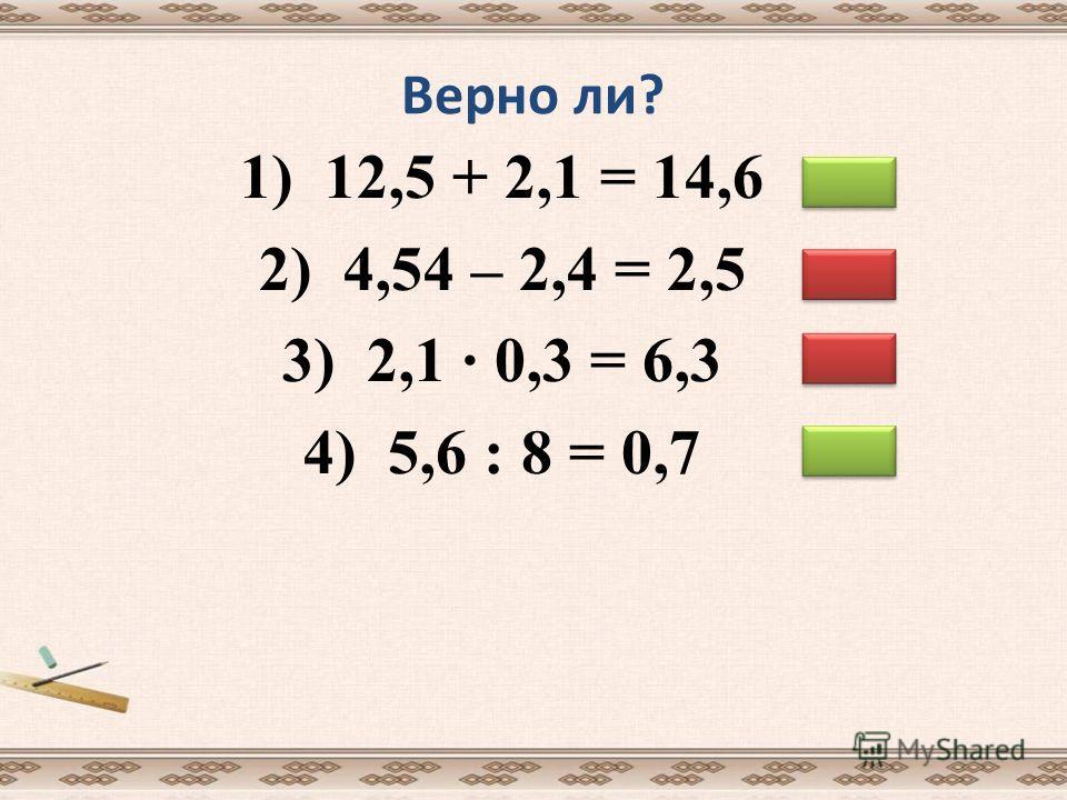 Верно ли? 1) 12,5 + 2,1 = 14,6 2) 4,54 – 2,4 = 2,5 3) 2,1 0,3 = 6,3 4) 5,6 : 8 = 0,7
