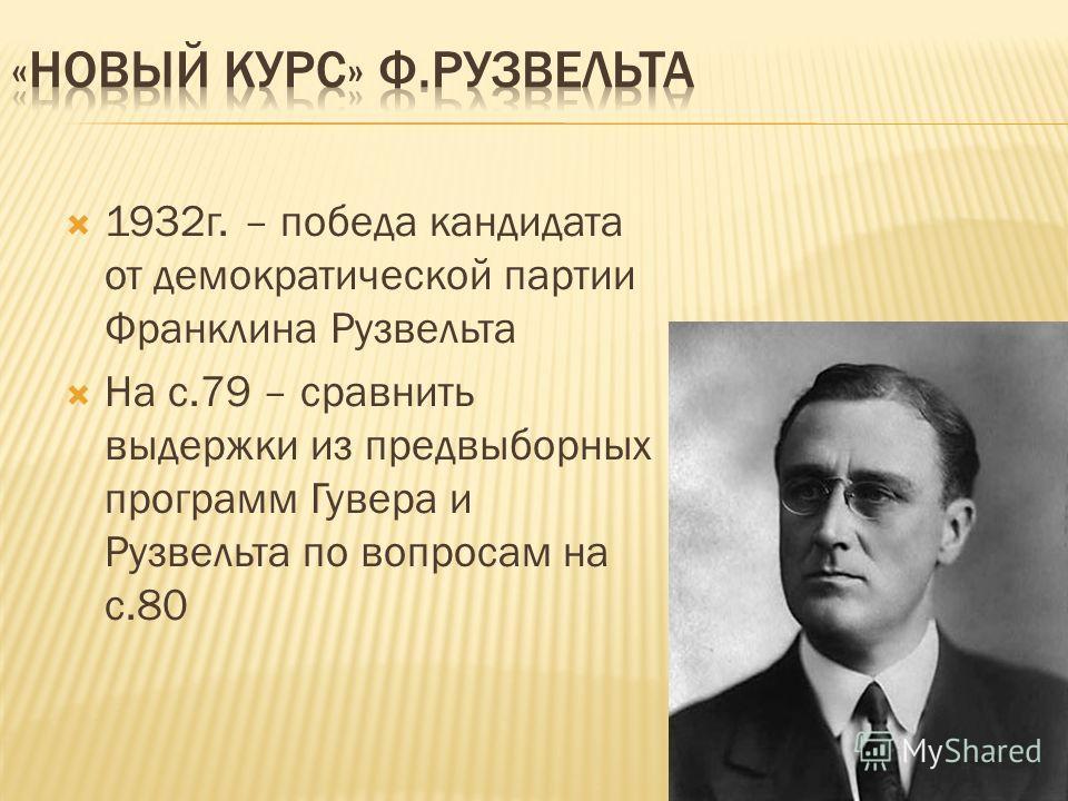 1932г. – победа кандидата от демократической партии Франклина Рузвельта На с.79 – сравнить выдержки из предвыборных программ Гувера и Рузвельта по вопросам на с.80