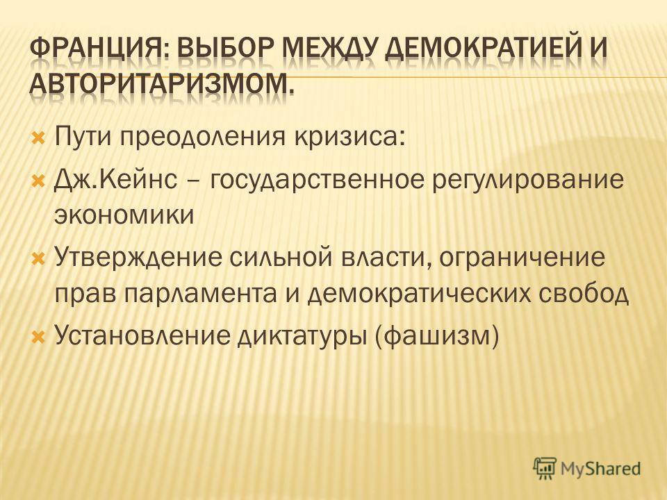 Пути преодоления кризиса: Дж.Кейнс – государственное регулирование экономики Утверждение сильной власти, ограничение прав парламента и демократических свобод Установление диктатуры (фашизм)