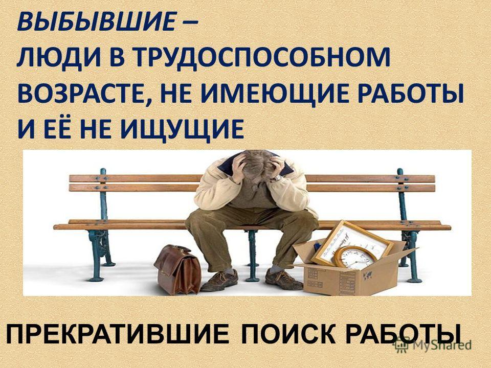 ВЫБЫВШИЕ – ЛЮДИ В ТРУДОСПОСОБНОМ ВОЗРАСТЕ, НЕ ИМЕЮЩИЕ РАБОТЫ И ЕЁ НЕ ИЩУЩИЕ ПРЕКРАТИВШИЕ ПОИСК РАБОТЫ